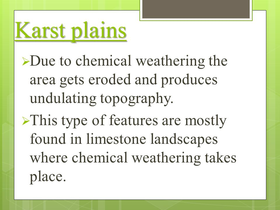 Karst plains Due to chemical weathering the area gets eroded and produces undulating topography.