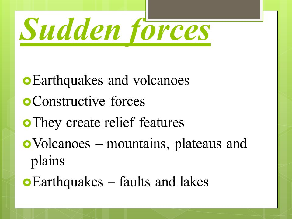 Sudden forces Earthquakes and volcanoes Constructive forces