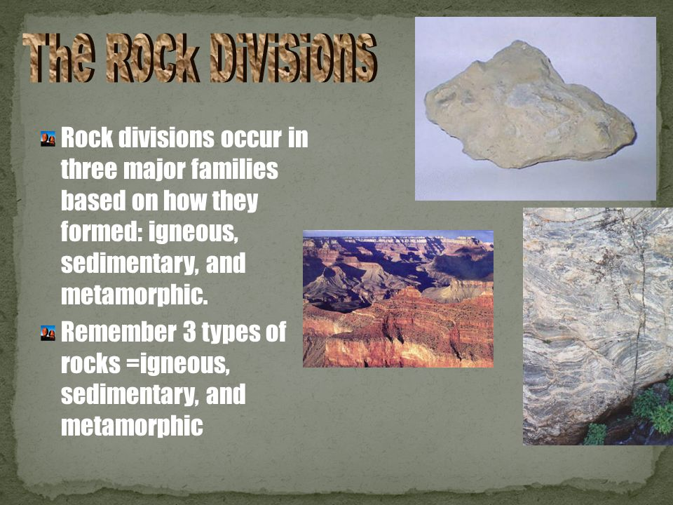 The Rock Divisions Rock divisions occur in three major families based on how they formed: igneous, sedimentary, and metamorphic.