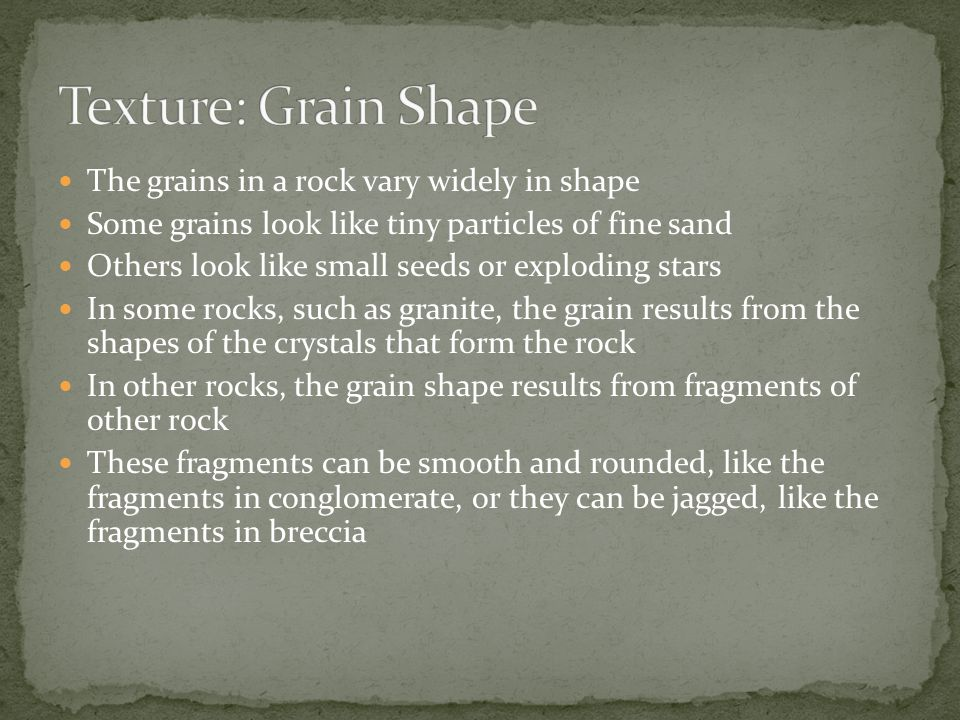 Texture: Grain Shape The grains in a rock vary widely in shape
