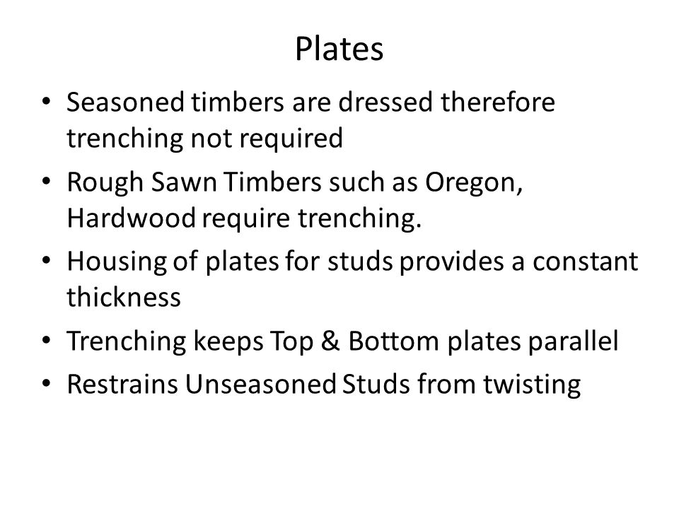 Plates Seasoned timbers are dressed therefore trenching not required