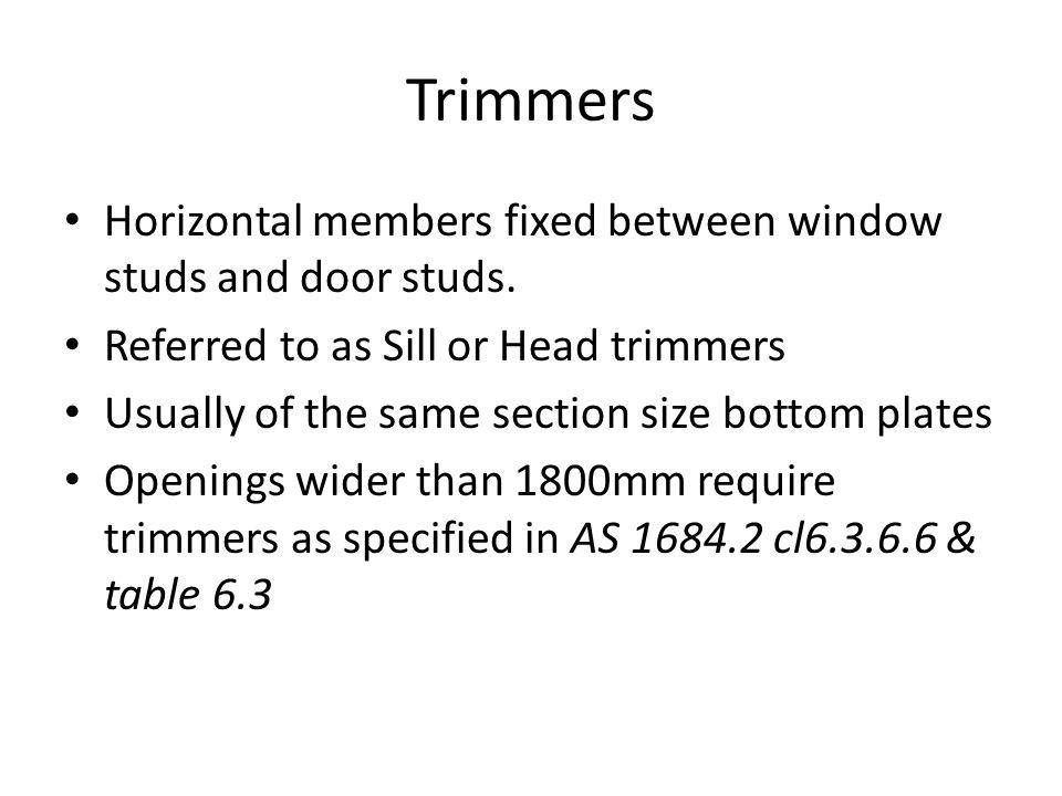 Trimmers Horizontal members fixed between window studs and door studs.