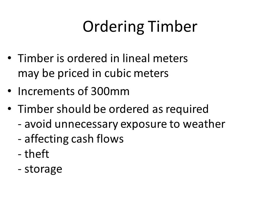 Ordering Timber Timber is ordered in lineal meters may be priced in cubic meters. Increments of 300mm.