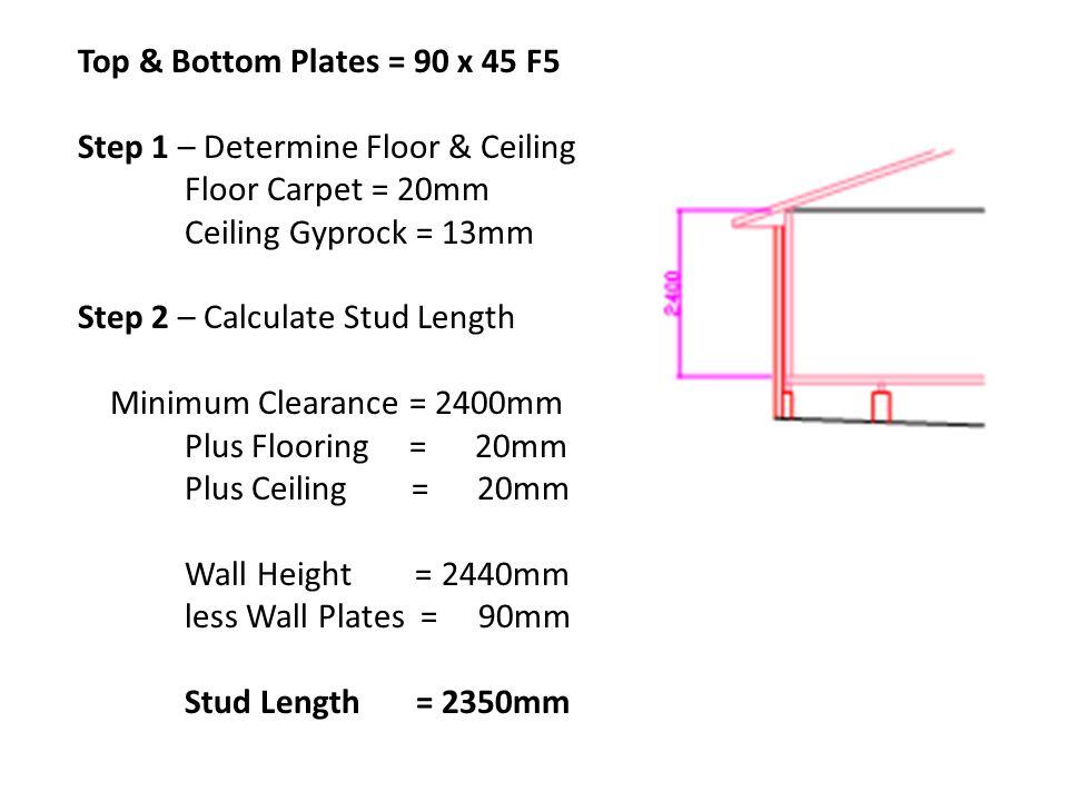 Top & Bottom Plates = 90 x 45 F5 Step 1 – Determine Floor & Ceiling. Floor Carpet = 20mm. Ceiling Gyprock = 13mm.
