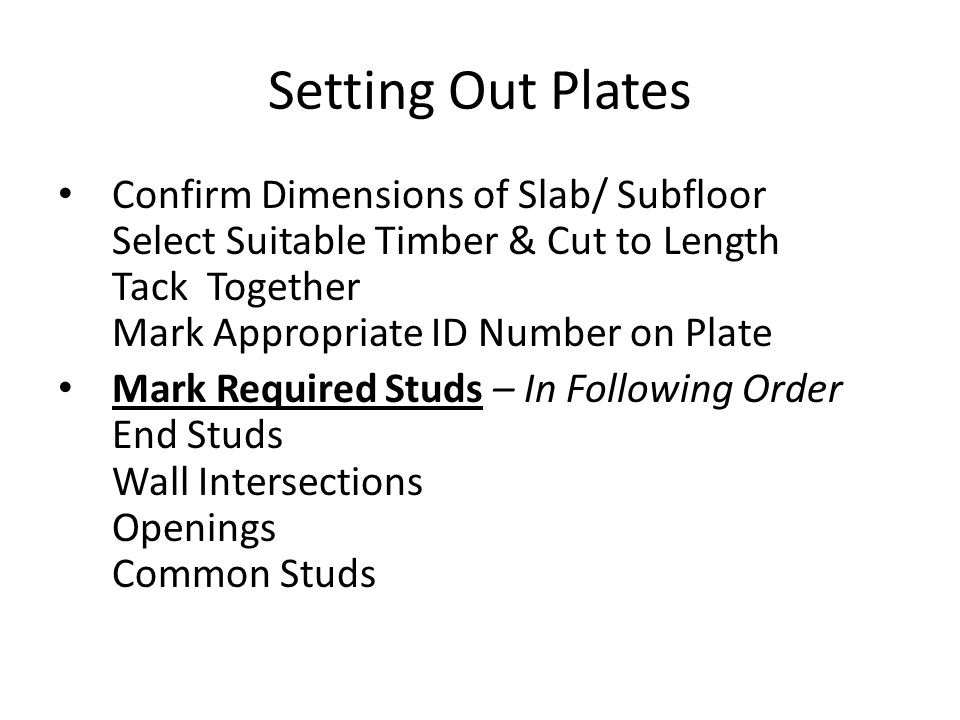 Setting Out Plates Confirm Dimensions of Slab/ Subfloor Select Suitable Timber & Cut to Length Tack Together Mark Appropriate ID Number on Plate.