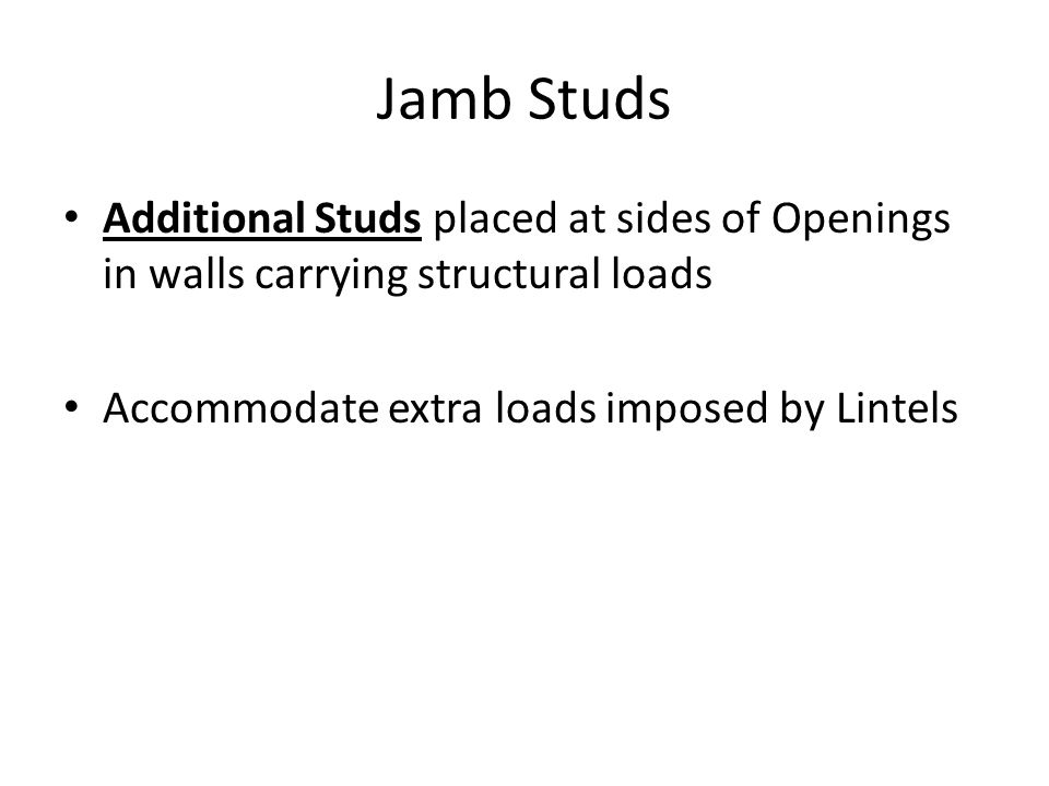 Jamb Studs Additional Studs placed at sides of Openings in walls carrying structural loads.
