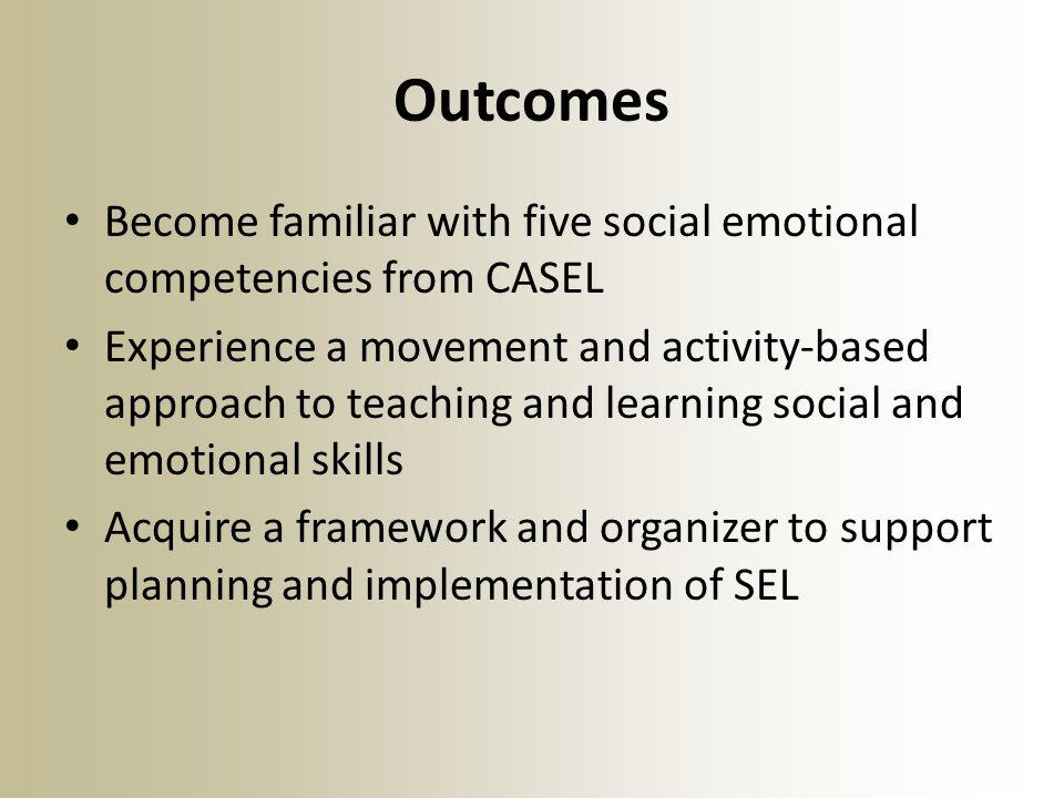 Outcomes Become familiar with five social emotional competencies from CASEL.