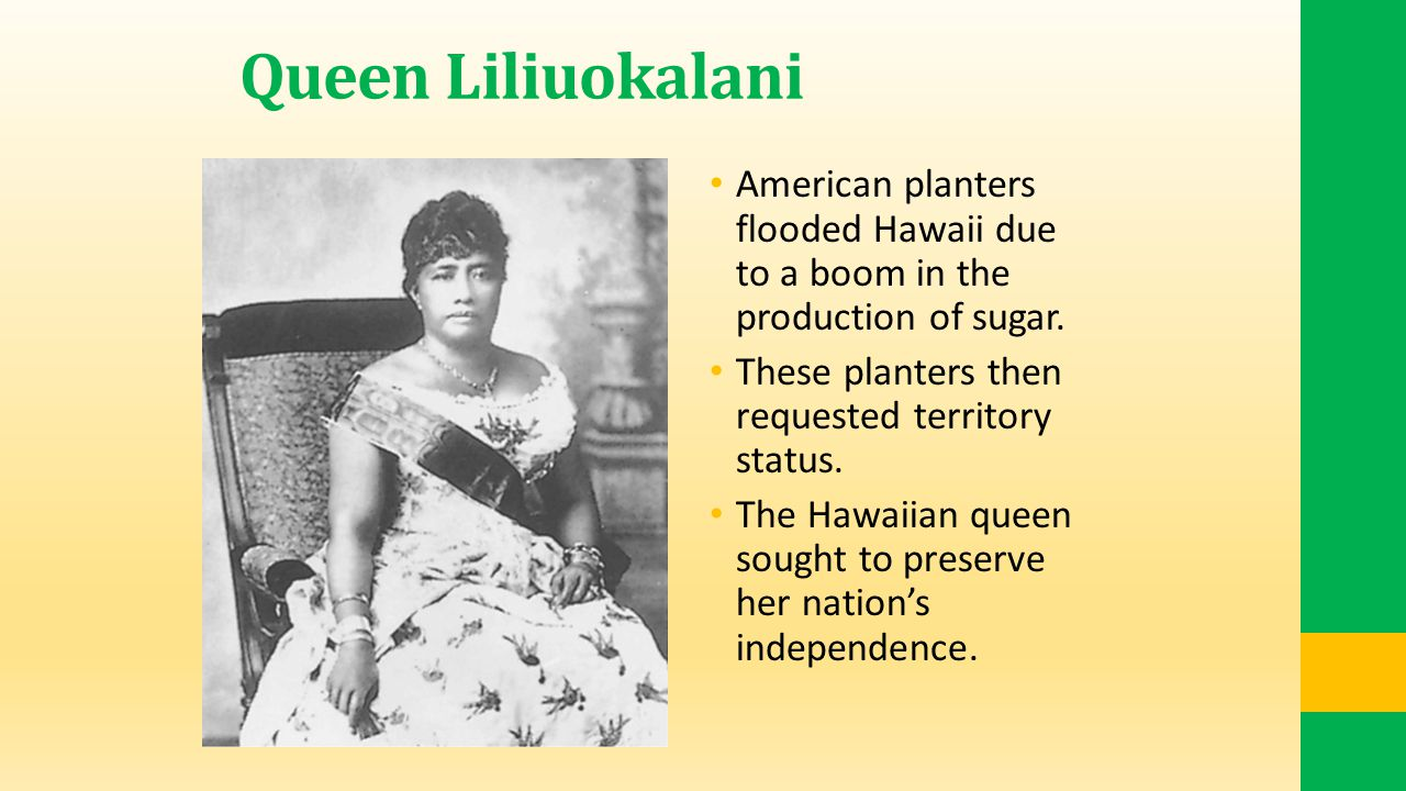 Queen Liliuokalani American planters flooded Hawaii due to a boom in the production of sugar. These planters then requested territory status.