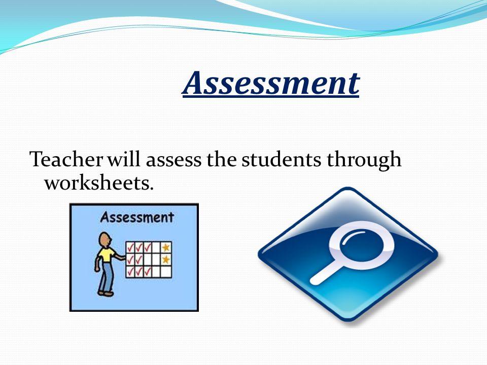 Assessment Teacher will assess the students through worksheets.