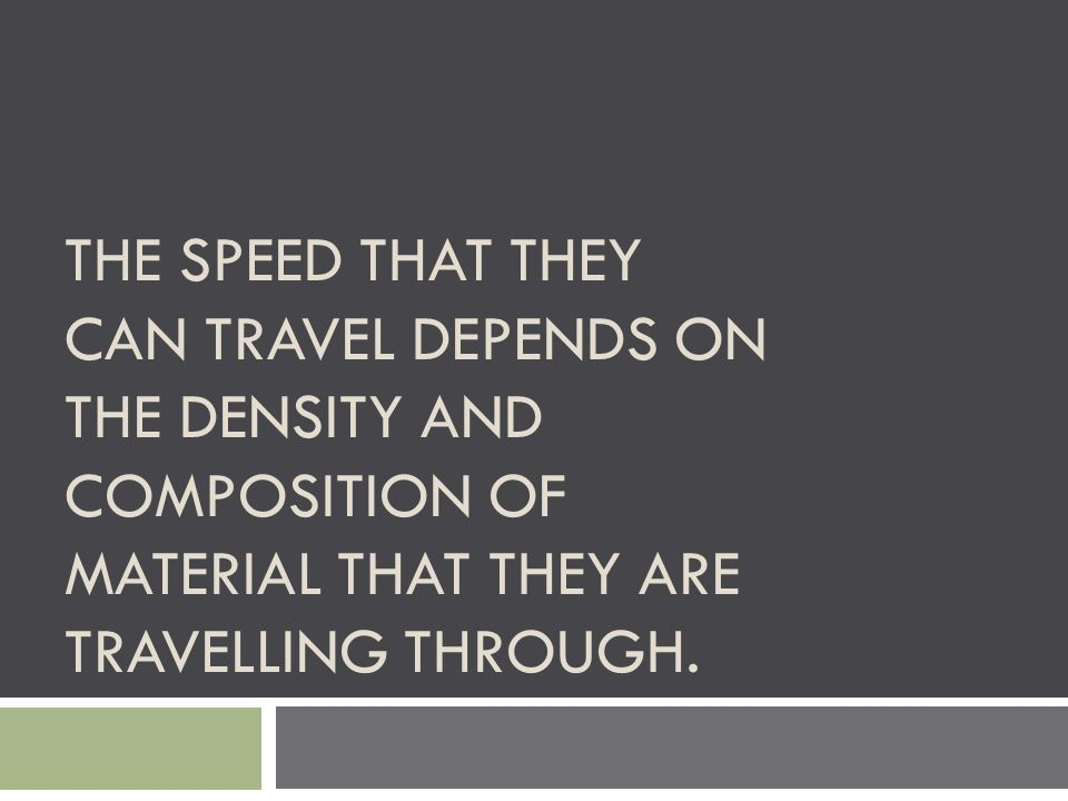 The speed that they can travel depends on the density and composition of material that they are travelling through.
