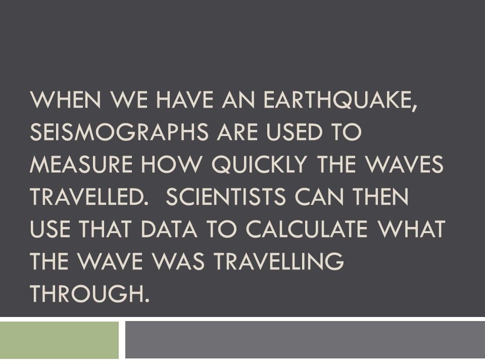 When we have an earthquake, seismographs are used to measure how quickly the waves travelled.