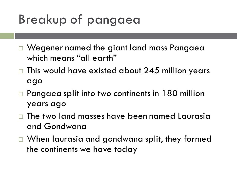 Breakup of pangaea Wegener named the giant land mass Pangaea which means all earth This would have existed about 245 million years ago.