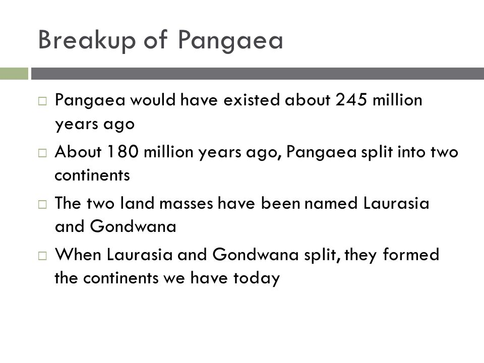 Breakup of Pangaea Pangaea would have existed about 245 million years ago. About 180 million years ago, Pangaea split into two continents.