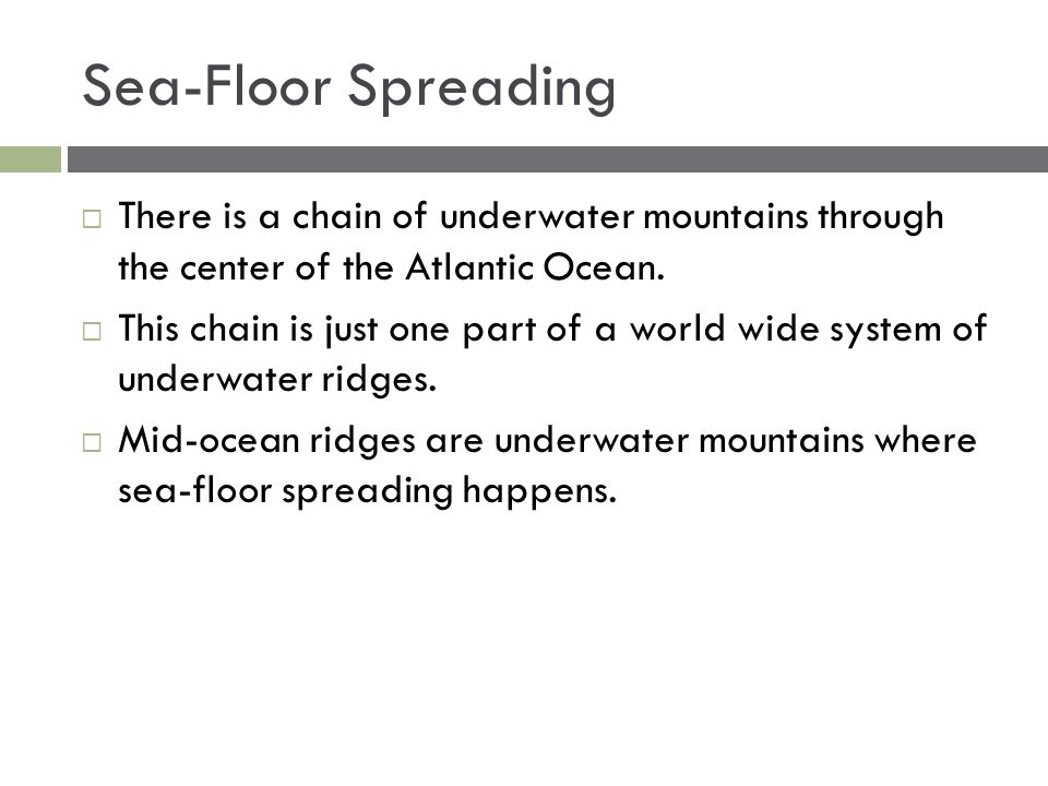 Sea-Floor Spreading There is a chain of underwater mountains through the center of the Atlantic Ocean.