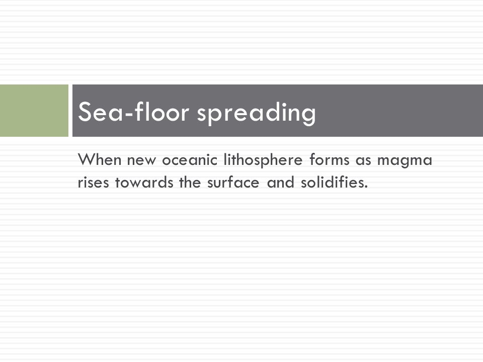 Sea-floor spreading When new oceanic lithosphere forms as magma rises towards the surface and solidifies.