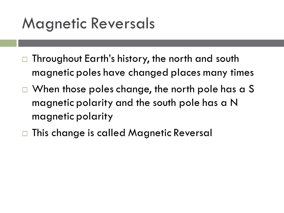 Magnetic Reversals Throughout Earth's history, the north and south magnetic poles have changed places many times.