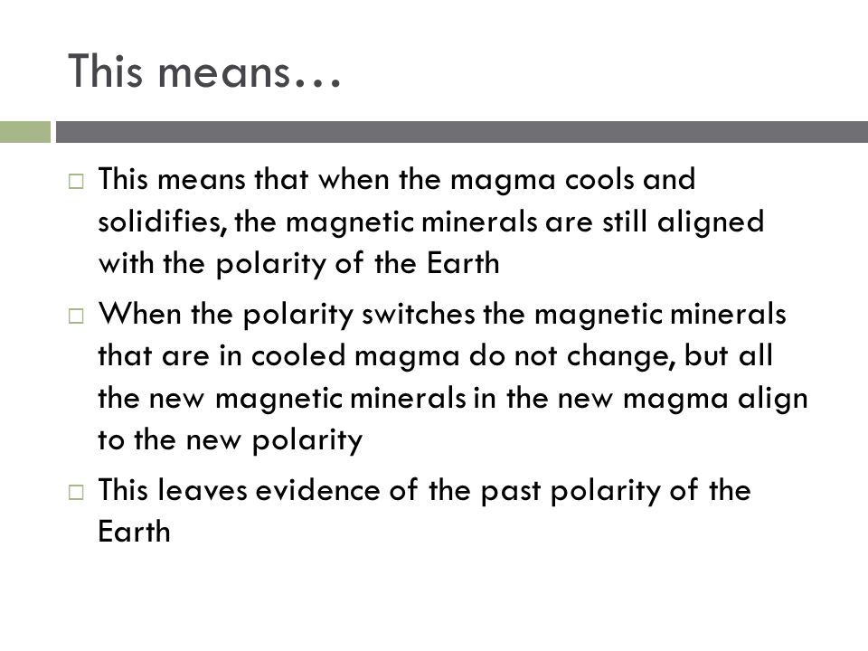 This means… This means that when the magma cools and solidifies, the magnetic minerals are still aligned with the polarity of the Earth.