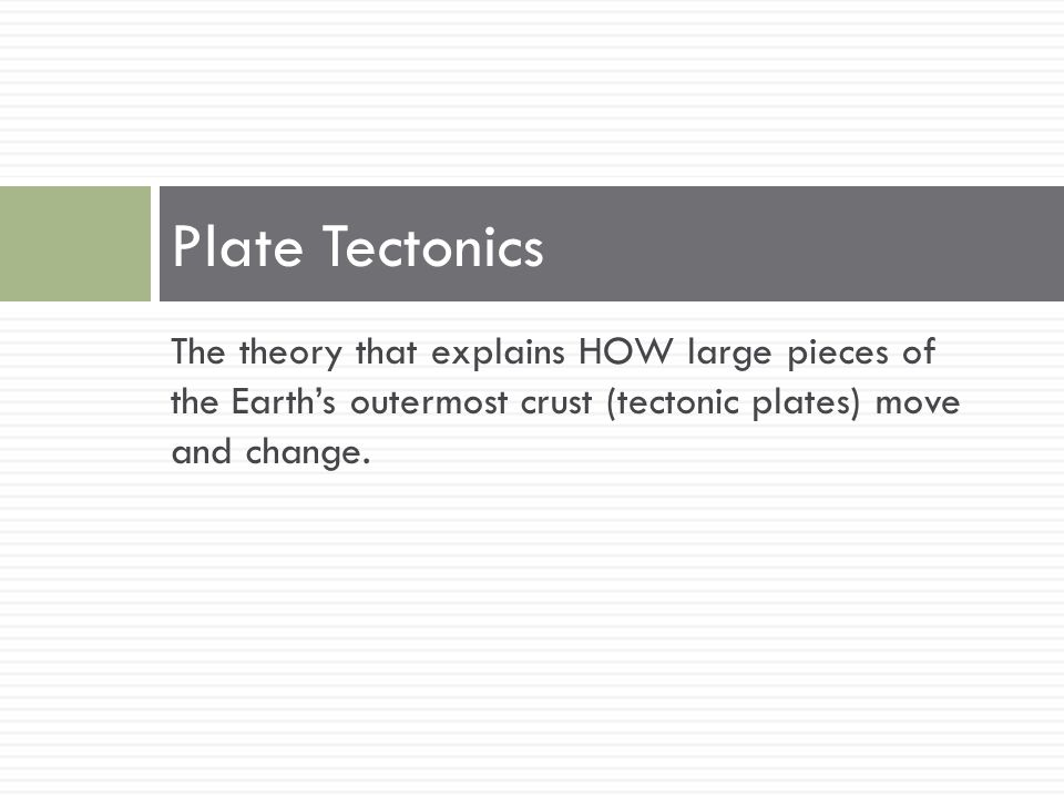 Plate Tectonics The theory that explains HOW large pieces of the Earth's outermost crust (tectonic plates) move and change.