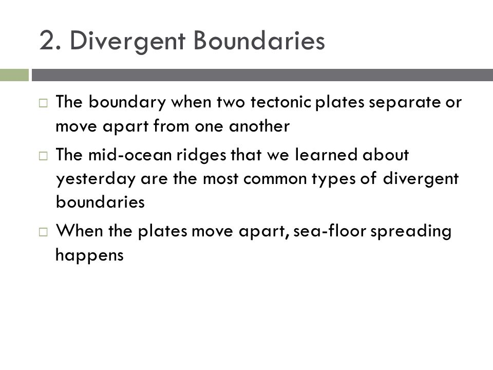 2. Divergent Boundaries The boundary when two tectonic plates separate or move apart from one another.