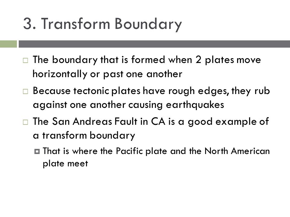 3. Transform Boundary The boundary that is formed when 2 plates move horizontally or past one another.
