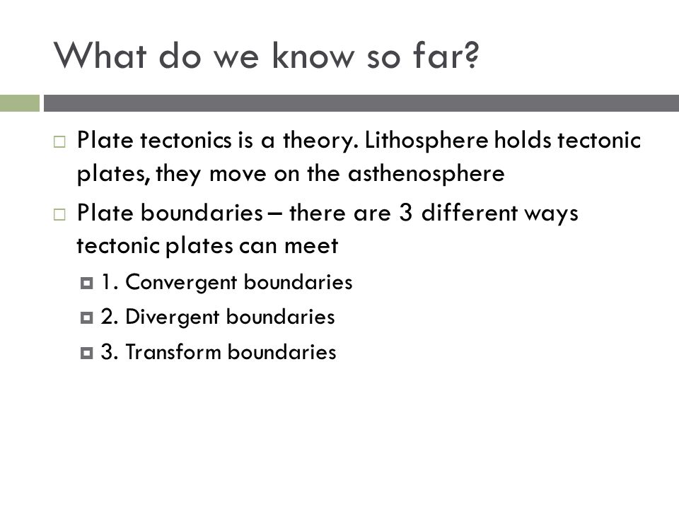 What do we know so far Plate tectonics is a theory. Lithosphere holds tectonic plates, they move on the asthenosphere.