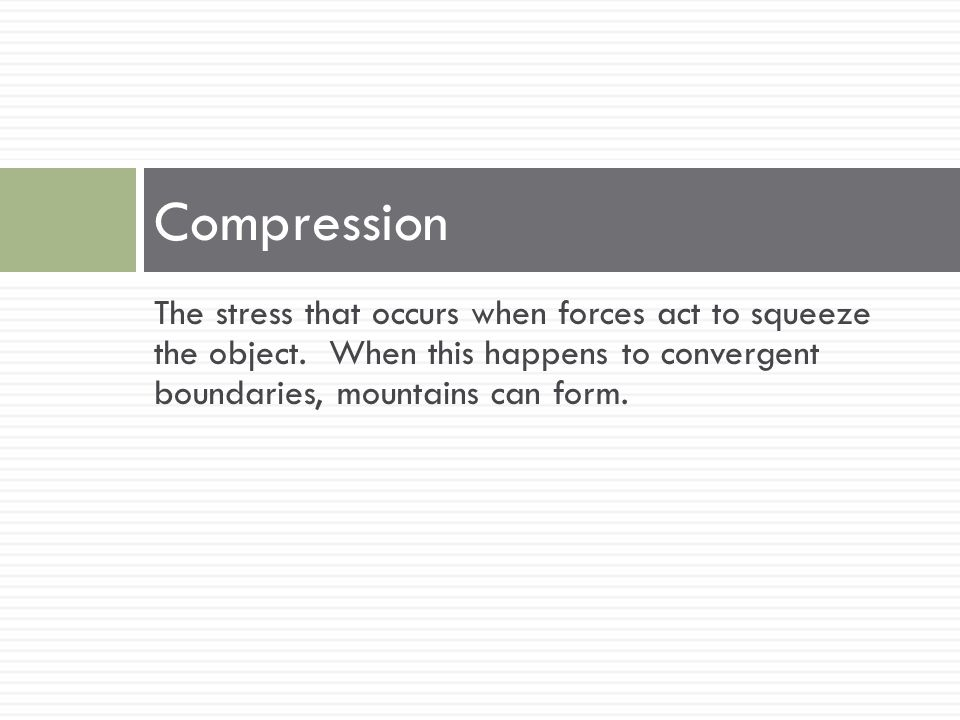 Compression The stress that occurs when forces act to squeeze the object.