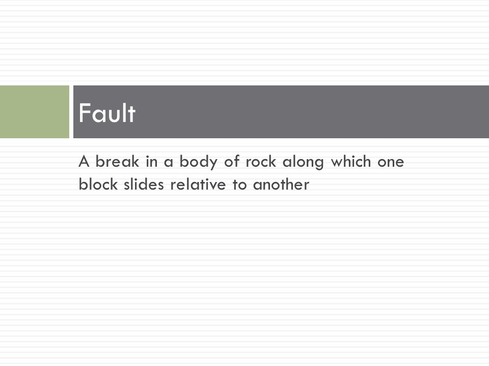 Fault A break in a body of rock along which one block slides relative to another