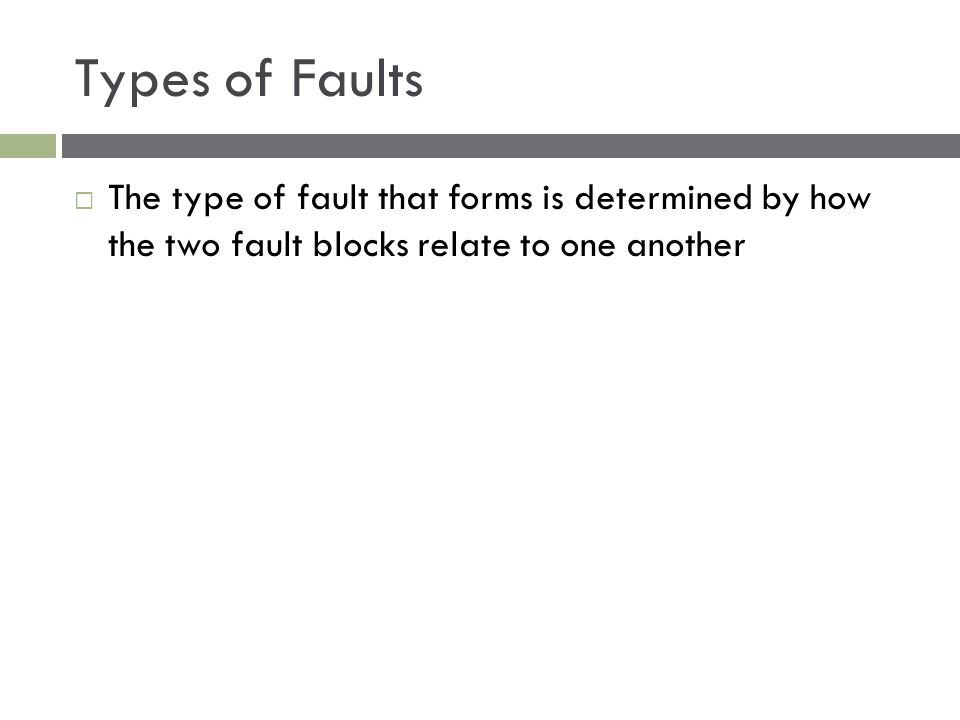 Types of Faults The type of fault that forms is determined by how the two fault blocks relate to one another.
