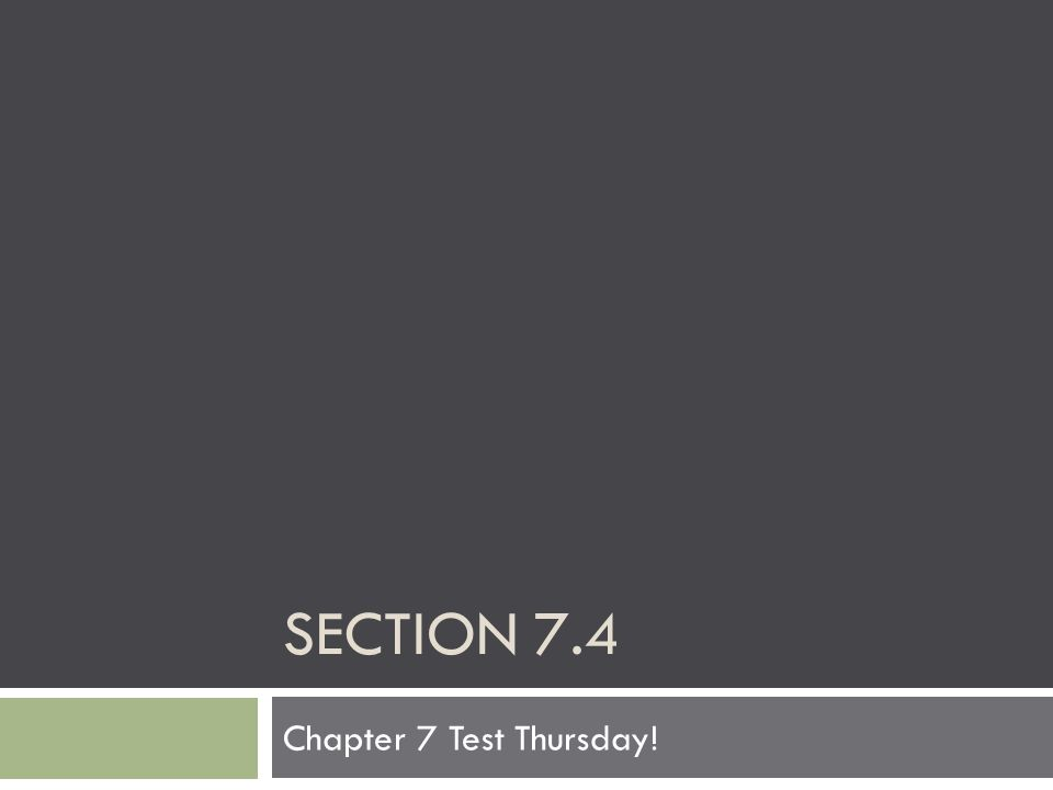 Section 7.4 Chapter 7 Test Thursday!