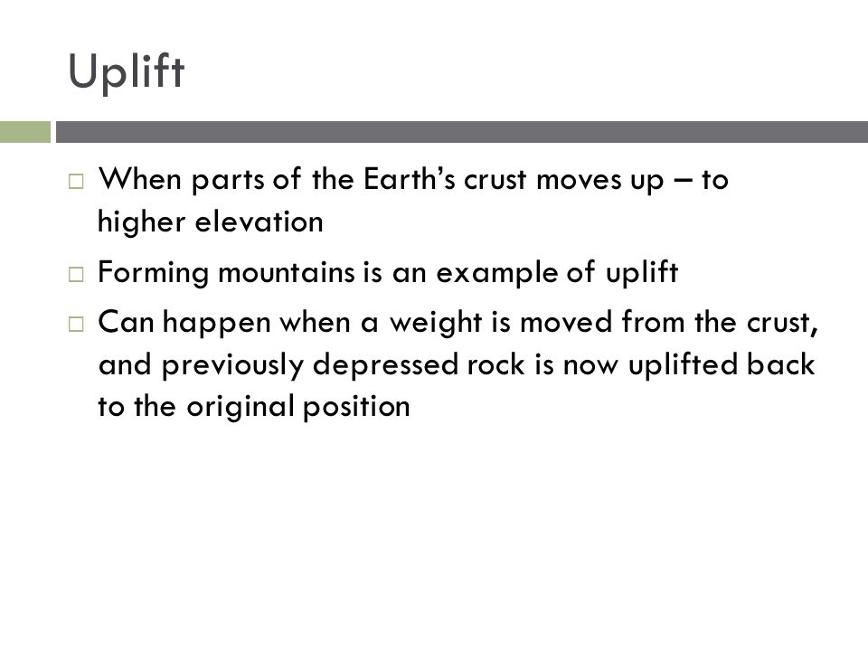 Uplift When parts of the Earth's crust moves up – to higher elevation