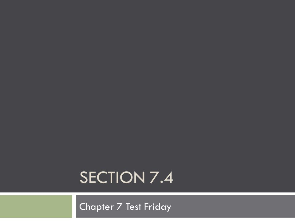 Section 7.4 Chapter 7 Test Friday