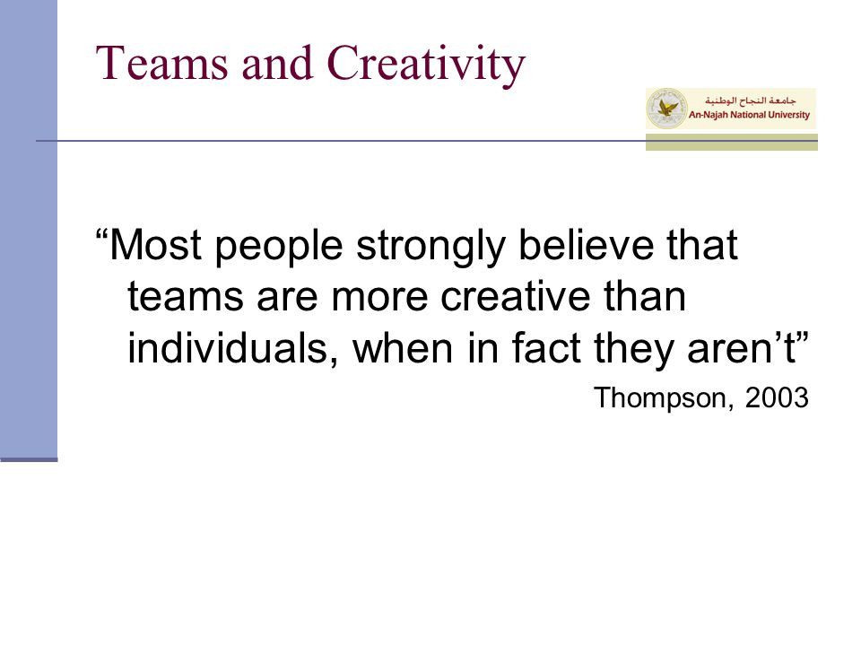 Teams and Creativity Most people strongly believe that teams are more creative than individuals, when in fact they aren't