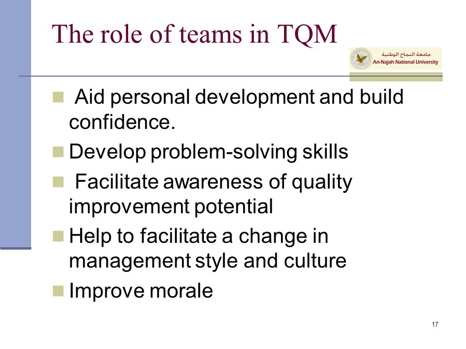 The role of teams in TQM Aid personal development and build confidence. Develop problem-solving skills.
