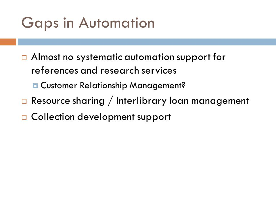 Gaps in Automation Almost no systematic automation support for references and research services. Customer Relationship Management