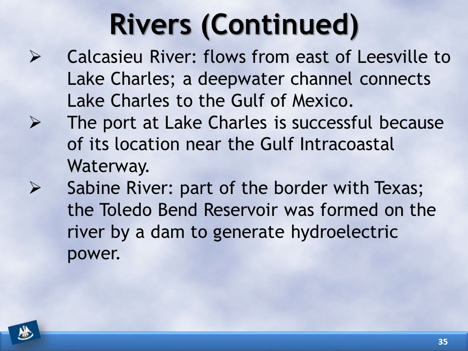 Rivers (Continued) Calcasieu River: flows from east of Leesville to Lake Charles; a deepwater channel connects Lake Charles to the Gulf of Mexico.