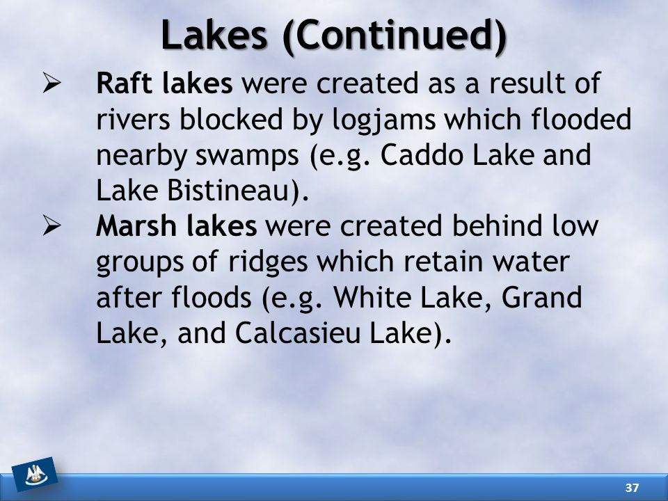Lakes (Continued) Raft lakes were created as a result of rivers blocked by logjams which flooded nearby swamps (e.g. Caddo Lake and Lake Bistineau).