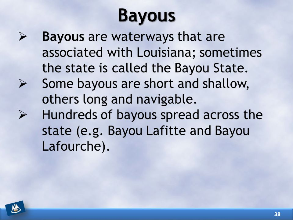 Bayous Bayous are waterways that are associated with Louisiana; sometimes the state is called the Bayou State.