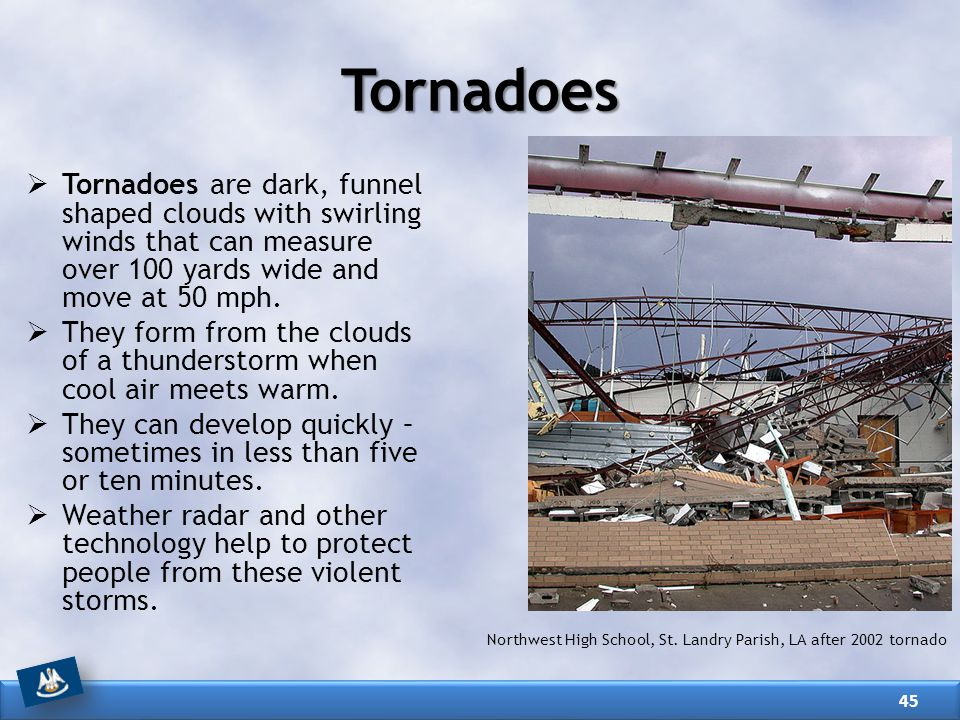 Tornadoes Tornadoes are dark, funnel shaped clouds with swirling winds that can measure over 100 yards wide and move at 50 mph.