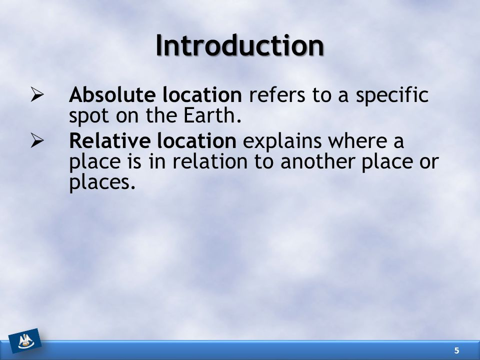 Introduction Absolute location refers to a specific spot on the Earth.