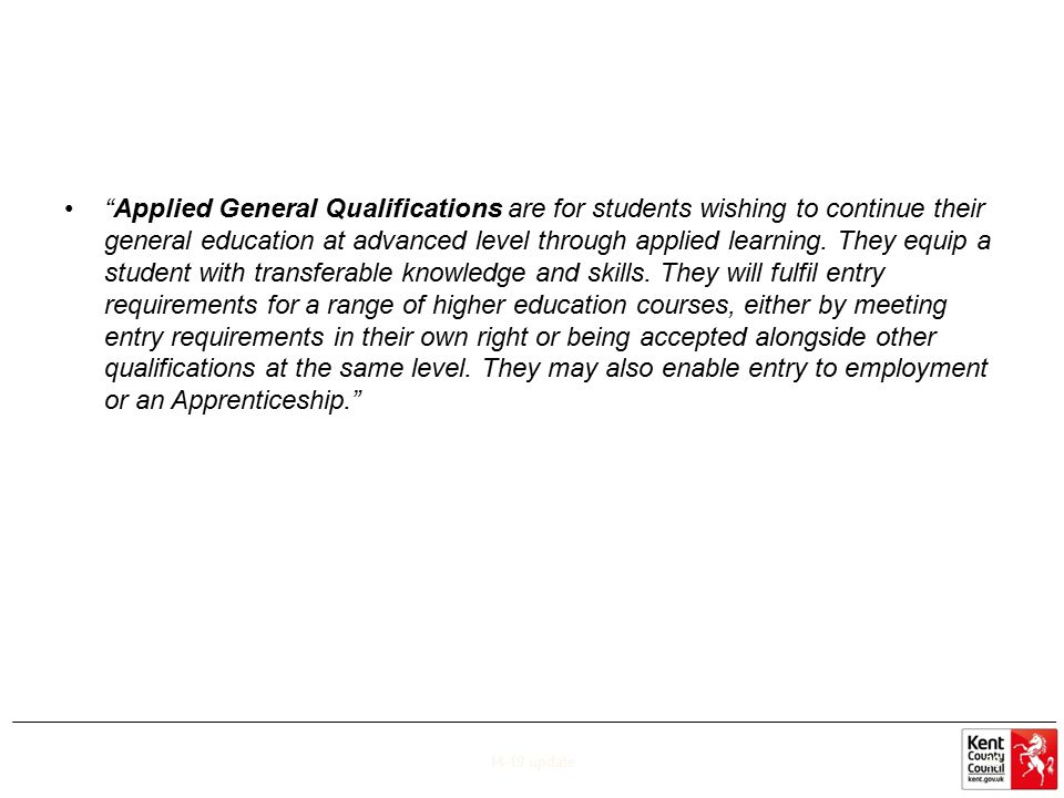 Applied General Qualifications are for students wishing to continue their general education at advanced level through applied learning. They equip a student with transferable knowledge and skills. They will fulfil entry requirements for a range of higher education courses, either by meeting entry requirements in their own right or being accepted alongside other qualifications at the same level. They may also enable entry to employment or an Apprenticeship.