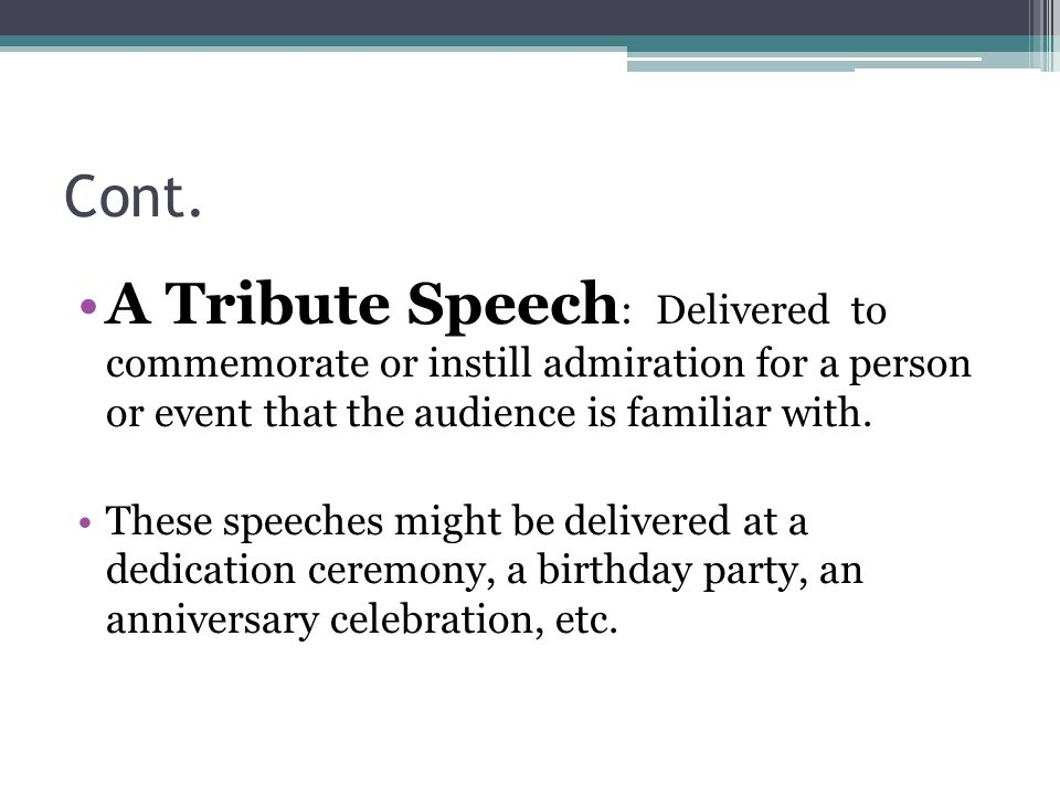 Cont. A Tribute Speech: Delivered to commemorate or instill admiration for a person or event that the audience is familiar with.