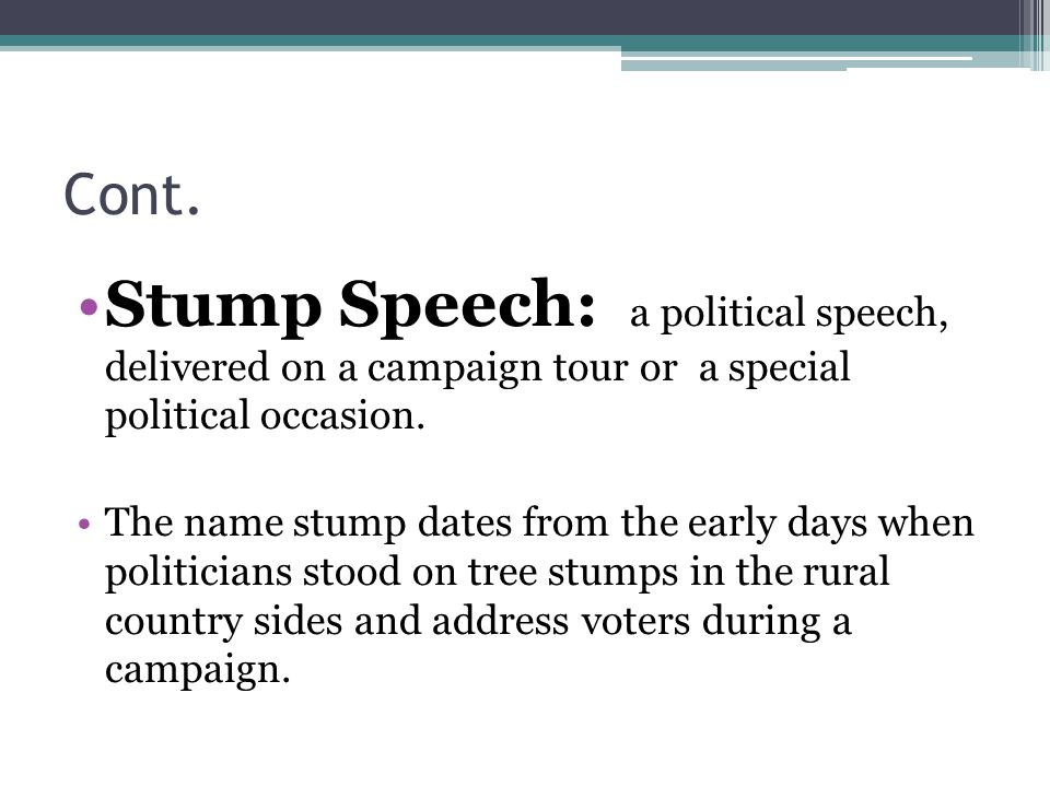 Cont. Stump Speech: a political speech, delivered on a campaign tour or a special political occasion.