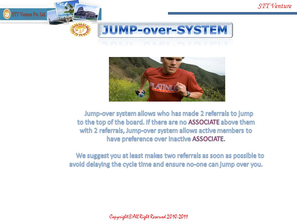 JUMP-over-SYSTEM Jump-over system allows who has made 2 referrals to jump. to the top of the board. If there are no ASSOCIATE above them.