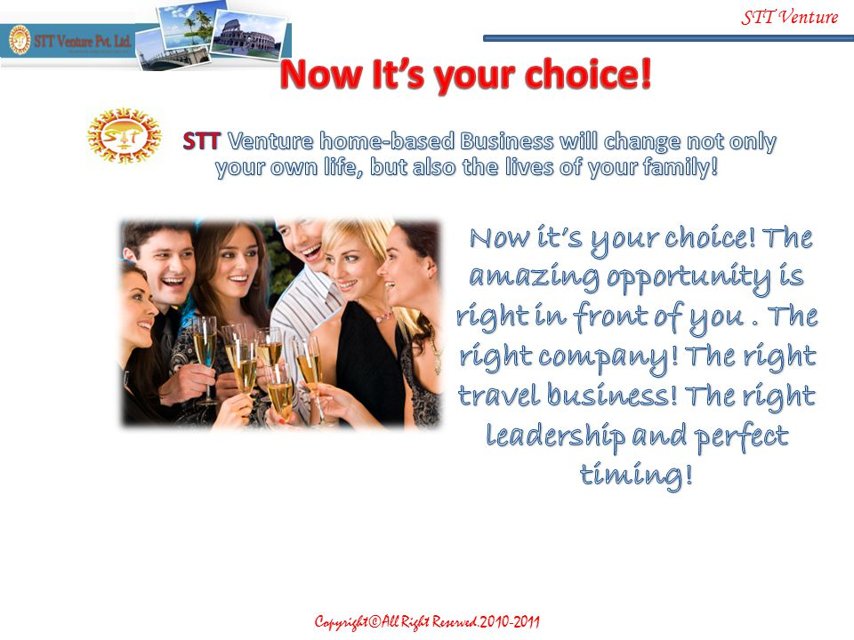 Now It's your choice! STT Venture home-based Business will change not only your own life, but also the lives of your family!
