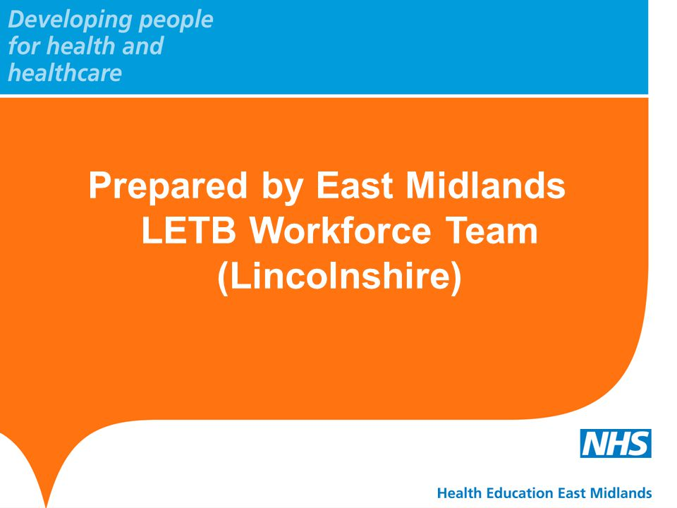 Prepared by East Midlands LETB Workforce Team (Lincolnshire)