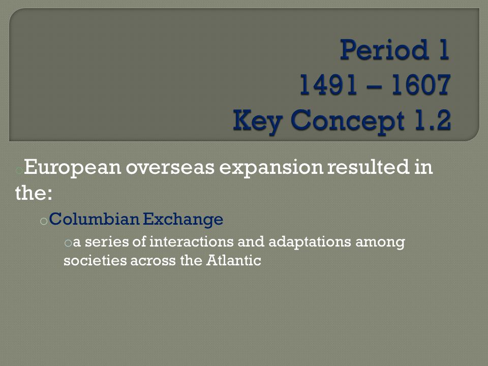 Period 1 1491 – 1607 Key Concept 1.2 European overseas expansion resulted in the: Columbian Exchange.