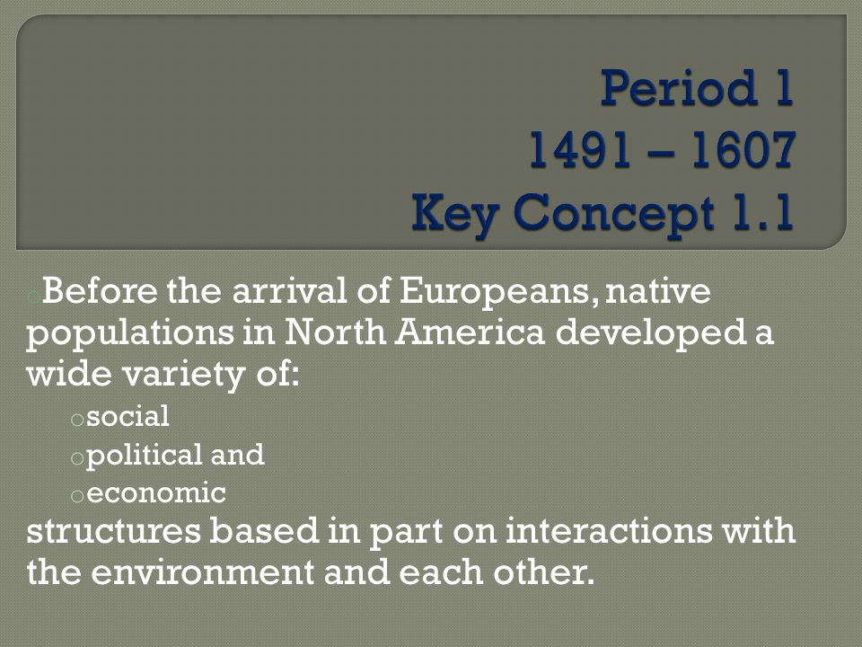 Period 1 1491 – 1607 Key Concept 1.1 Before the arrival of Europeans, native populations in North America developed a wide variety of: