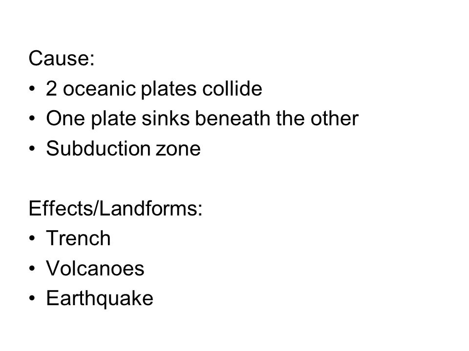 Cause: 2 oceanic plates collide. One plate sinks beneath the other. Subduction zone. Effects/Landforms: