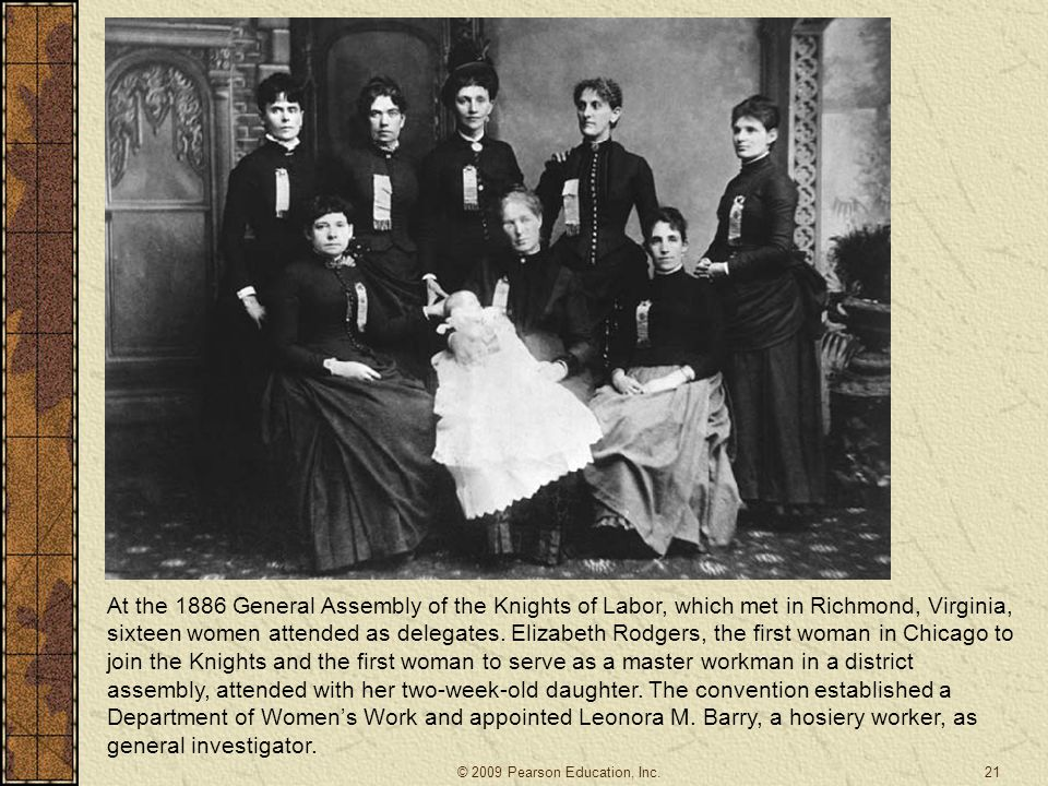 At the 1886 General Assembly of the Knights of Labor, which met in Richmond, Virginia, sixteen women attended as delegates. Elizabeth Rodgers, the first woman in Chicago to join the Knights and the first woman to serve as a master workman in a district assembly, attended with her two-week-old daughter. The convention established a Department of Women's Work and appointed Leonora M. Barry, a hosiery worker, as general investigator.