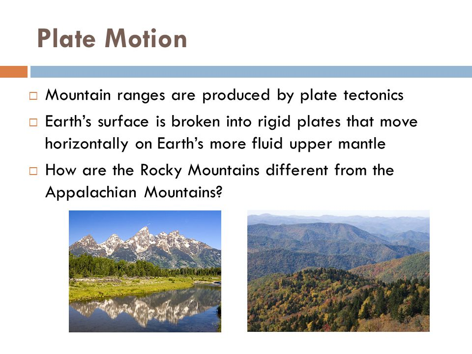 Plate Motion Mountain ranges are produced by plate tectonics